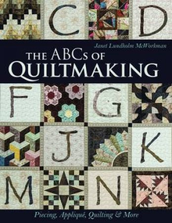 The ABCs Of Quiltmaking: Piecing, Applique, Quilting And More by Janet Lundholm McWorkman