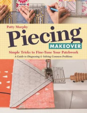 Piecing Makeover: Simple Tricks To Fine-Tune Your Patchwork by Patty Murphy
