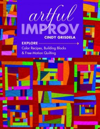Artful Improv: Explore Color Recipes, Building Blocks And Free-Motion Quilting by Cindy Grisdela