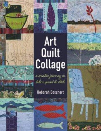 Art Quilt Collage: A Creative Journey In Fabric, Paint And Stitch by Deborah Boschert