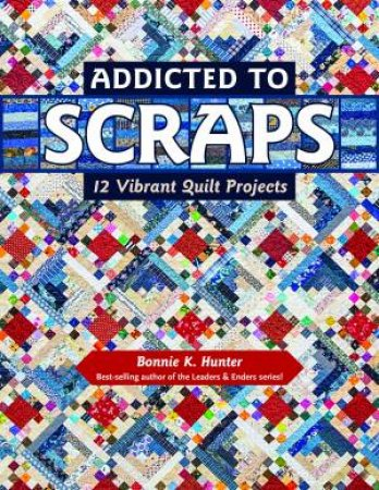 Addicted To Scraps: 12 Vibrant Quilt Projects by Bonnie K Hunter