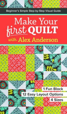Make Your First Quilt With Alex Anderson: Beginner's Simple Step-By-Step Visual Guide by Alex Anderson