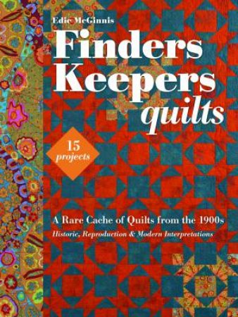 Finders Keepers Quilts: A Rare Cache Of Quilts From The 1900s  by Edie McGinnis