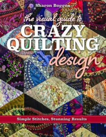 The Visual Guide to Crazy Quilting Design by Sharon Boggon
