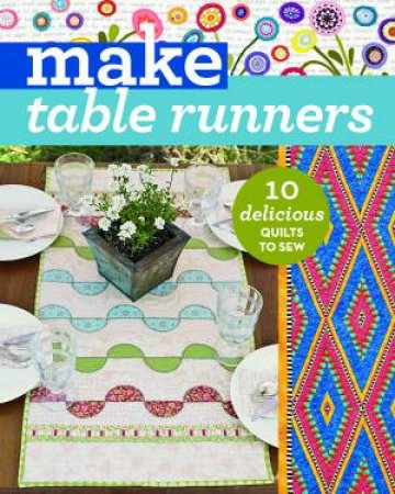 Make Table Runners: 10 Delicious Quilts To Sew by Various