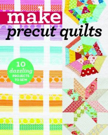 Make Precut Quilts: 10 Dazzling Projects To Sew  by Various