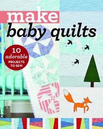 Make Baby Quilts: 10 Adorable Projects To Sew by Various