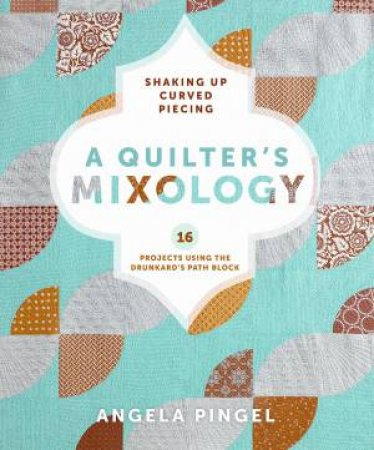 Quilters Mixology by ANGELA PINGEL