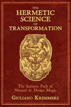 The Hermetic Science Of Transformation: The Initiatic Path Of Natural And Divine Magic