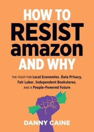 How To Resist Amazon And Why by Danny Caine