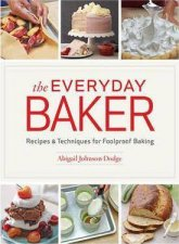 The Everyday Baker Recipes And Techniques For Foolproof Baking