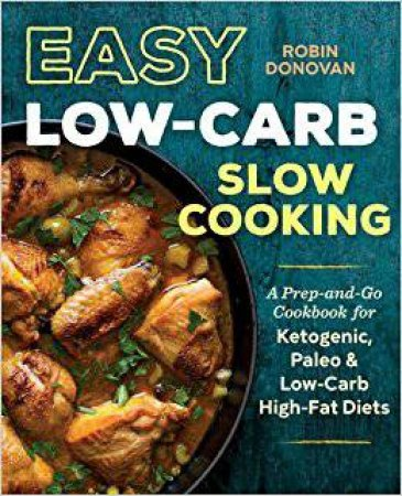 Easy Low-Carb Slow Cooking: A Prep-and-Go Cookbook for Ketogenic, Paleo & Low-Carb High-Fat Diets