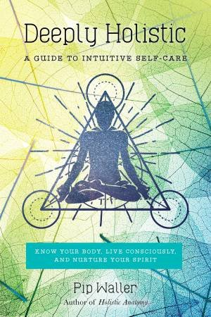 Deeply Holistic: A Guide To Intuitive Self-Care-Know Your Body, Live Consciously, And Nurture Your Spirit by Pip Waller