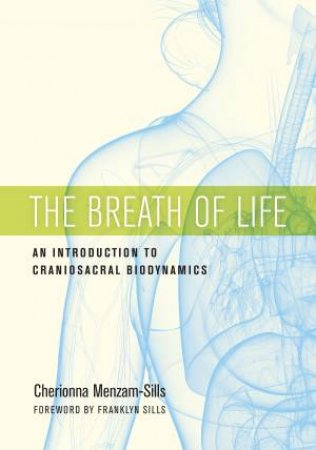 The Breath Of Life: An Introduction to Craniosacral Biodynamics by Cherionna Menzam-Sills
