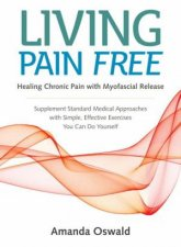 Living Pain Free: Healing Chronic Pain With Myofascial Release--Supplement Standard Medical Approaches With Simple, Effective Exercises You Can Do Yourself by Amanda Oswald