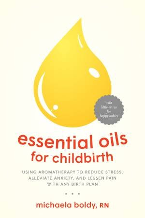 Essential Oils For Childbirth: Using Aromatherapy To Reduce Stress, Alleviate Anxiety, And Lessen Pain With Any Birth Plan
