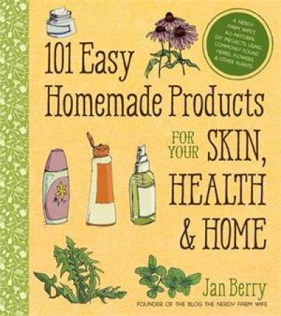 101 Easy Homemade Products for Your Skin, Health And Home by Jan Berry