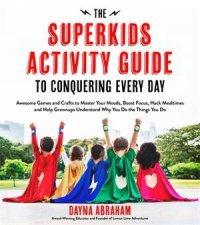 The Superkids Activity Guide To Conquering Every Day by Dayna Abraham