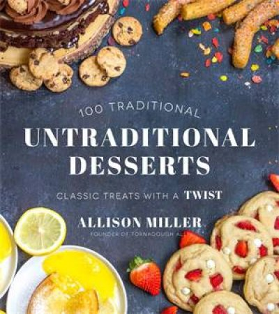 100 Traditional Untraditional Desserts by Allison Miller