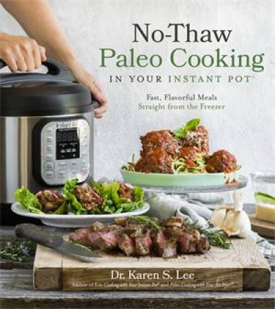 No-Thaw Paleo Cooking In Your Instant Pot by Dr. Karen S. Lee