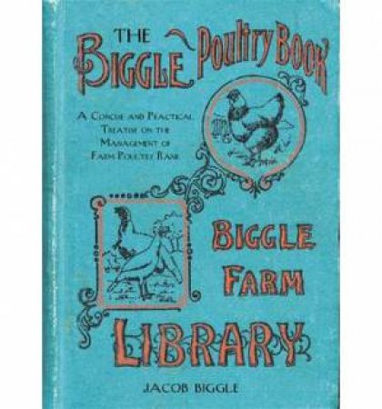 The Biggle Poultry Book: A Concise and Practical Treatise on the Management of Farm Poultry by Jacob Biggle