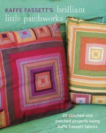 Kaffe Fassett's Brilliant Little Patchworks: 20 Stitched and Patched Projects Using Kaffe Fassett Fabrics by KAFFE FASSETT