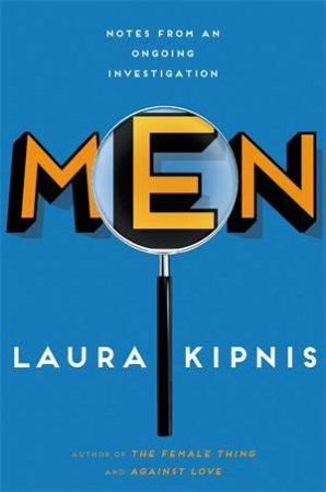 Men: Notes from an Ongoing Investigation by Laura Kipnis