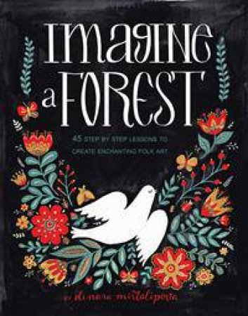 Imagine A Forest: 45 Step By Step Lessons To Create Enchanting Folk Art by Dinara Mirtalipova