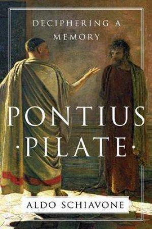 Pontius Pilate: Deciphering A Memory by Aldo Schiavone & Jeremy Carden