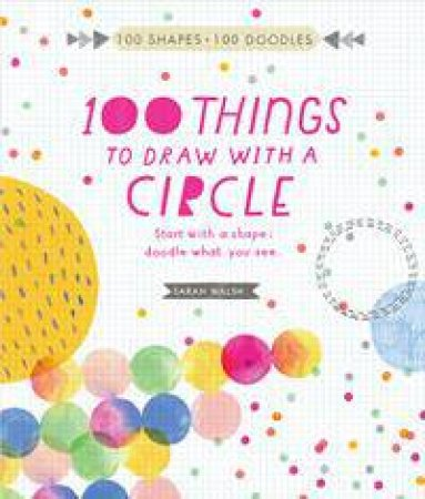 100 Things To Draw With A Circle: Start With A Shape, Draw What You See