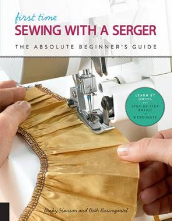 First Time Sewing With A Serger by Becky Hanson & Beth Ann Baumgartel -  9781631597145 - QBD Books