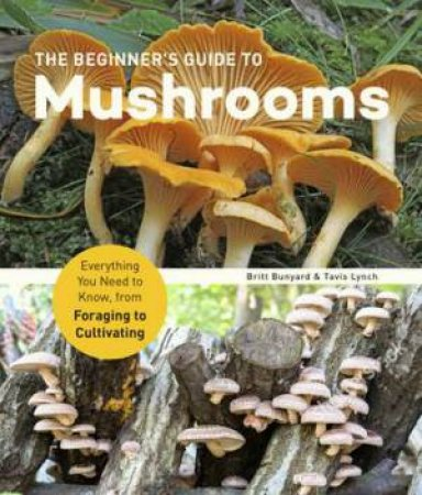 The Beginner's Guide To Mushrooms by Britt Bunyard & Tavis Lynch