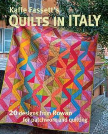 Kaffe Fassett's Quilts In Italy: 20 Designs From Rowan For Patchwork And Quilting by Kaffe Fassett
