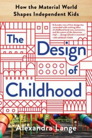 The Design Of Childhood: How The Material World Shapes Independent Kids by Alexandra Lange