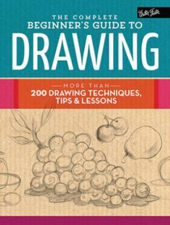 The Complete Beginner's Guide to Drawing by Various