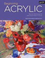 Beginning Acrylic: Tips And Techniques For Learning To Paint In Acrylic by Various