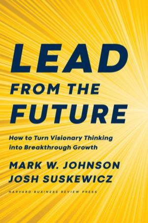 Lead From The Future by Mark W. Johnson & Josh Suskewicz