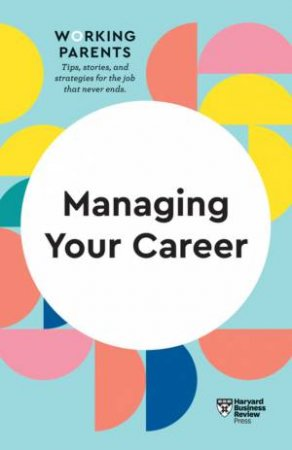 HBR Working Parents Series: Managing Your Career