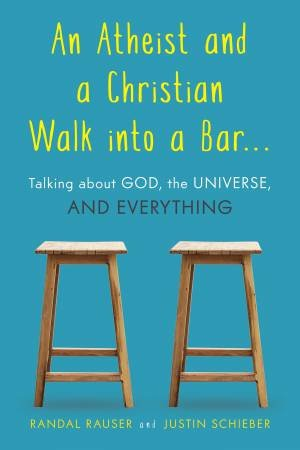 An Atheist And A Christian Walk Into A Bar: Talking About God, The Universe, And Everything by Randal Rauser