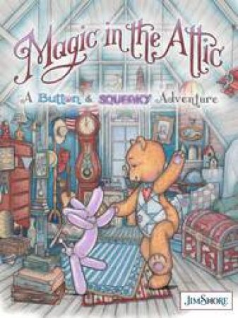 Magic In The Attic: A Button And Squeaky Adventure by Jim Shore
