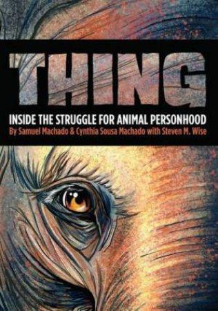 Thing: Inside The Struggle For Animal Personhood by Sam Machado & Cynthia Sousa Machado & Steven M Wise