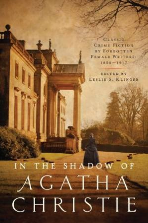 In The Shadow Of Agatha Christie: Classic Crime Fiction By Forgotten Female Writers 1850-1917 by Leslie S. Klinger