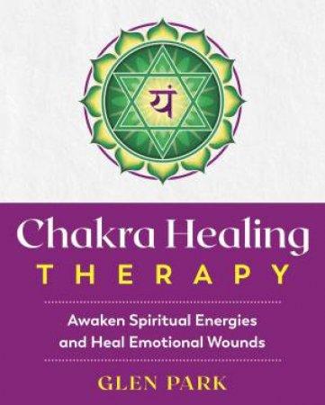 Chakra Healing Therapy: Awaken Spiritual Energies And Heal Emotional Wounds