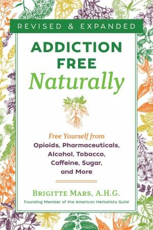 Addiction-Free Naturally: Free Yourself From Opioids, Pharmaceuticals, Alcohol, Tobacco, Caffeine, Sugar, And More by Brigitte, A.H.G. Mars