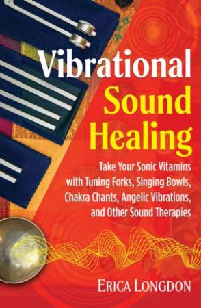 Vibrational Sound Healing: Take Your Sonic Vitamins with Tuning Forks, Singing Bowls, Chakra Chants, Angelic Vibrations, And Other Sound Therap by Erica Longdon