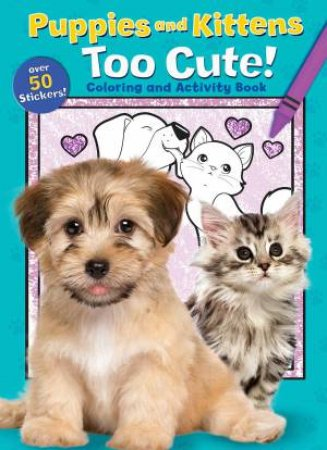 Puppies And Kittens: Too Cute! Coloring And Activity Book by Various