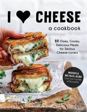 I Heart Cheese: A Cookbook by Mihaela Metaxa-Albu