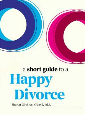 A Short Guide To A Happy Divorce by Ed. S., Sharon Gilchrest O'Neil