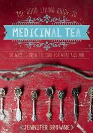 The Good Living Guide to Medicinal Tea by Jennifer Browne