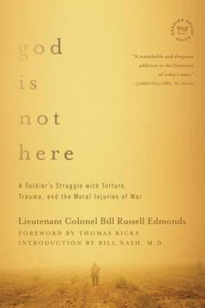 God Is Not Here: A Soldier's Struggle With Torture, Trauma, And The Moral Injuries Of War by Lieutenant Colonel Bill Russell Edmonds